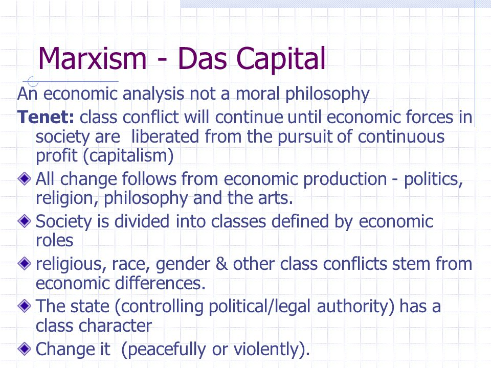 Marxism - Das Capital An economic analysis not a moral philosophy Tenet: class conflict will continue until economic forces in society are liberated f