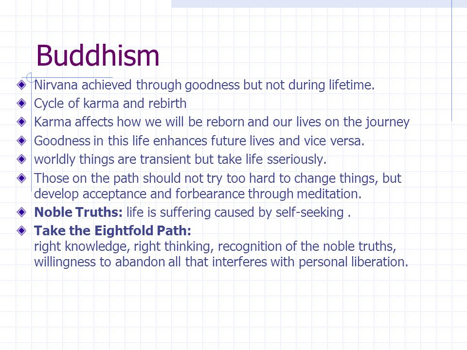 Buddhism Nirvana achieved through goodness but not during lifetime. Cycle of karma and rebirth Karma affects how we will be reborn and our lives on th