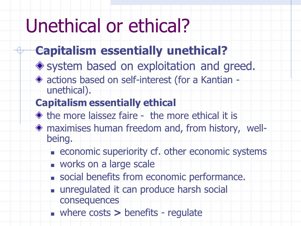 Unethical or ethical? Capitalism essentially unethical? system based on exploitation and greed. actions based on self-interest (for a Kantian - unethi