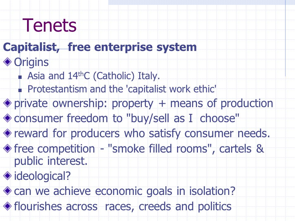 Tenets Capitalist, free enterprise system Origins Asia and 14 th C (Catholic) Italy. Protestantism and the 'capitalist work ethic' private ownership:
