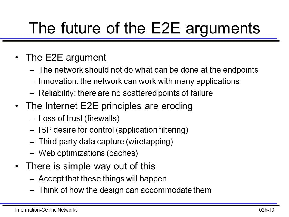 Information-Centric Networks02b-10 The future of the E2E arguments The E2E argument –The network should not do what can be done at the endpoints –Inno