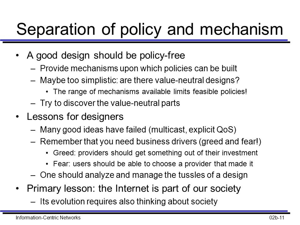 Information-Centric Networks02b-11 Separation of policy and mechanism A good design should be policy-free –Provide mechanisms upon which policies can be built –Maybe too simplistic: are there value-neutral designs.