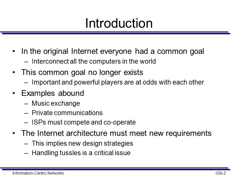 Information-Centric Networks02b-2 Introduction In the original Internet everyone had a common goal –Interconnect all the computers in the world This common goal no longer exists –Important and powerful players are at odds with each other Examples abound –Music exchange –Private communications –ISPs must compete and co-operate The Internet architecture must meet new requirements –This implies new design strategies –Handling tussles is a critical issue