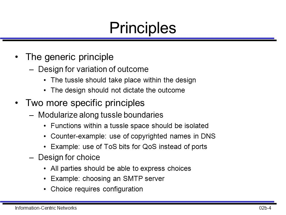 Information-Centric Networks02b-4 Principles The generic principle –Design for variation of outcome The tussle should take place within the design The design should not dictate the outcome Two more specific principles –Modularize along tussle boundaries Functions within a tussle space should be isolated Counter-example: use of copyrighted names in DNS Example: use of ToS bits for QoS instead of ports –Design for choice All parties should be able to express choices Example: choosing an SMTP server Choice requires configuration