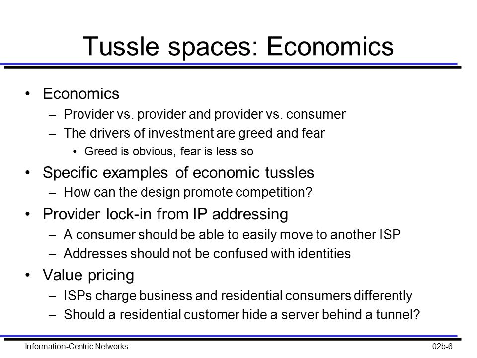 Information-Centric Networks02b-6 Tussle spaces: Economics Economics –Provider vs. provider and provider vs. consumer –The drivers of investment are g