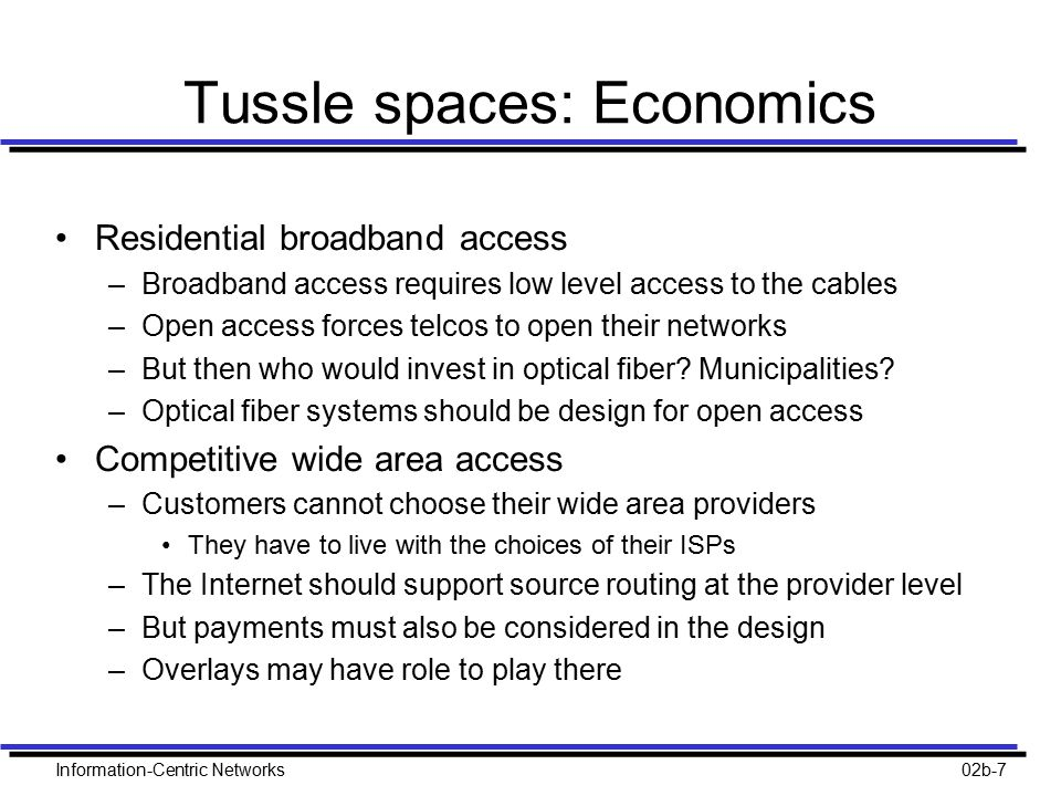 Information-Centric Networks02b-7 Tussle spaces: Economics Residential broadband access –Broadband access requires low level access to the cables –Ope