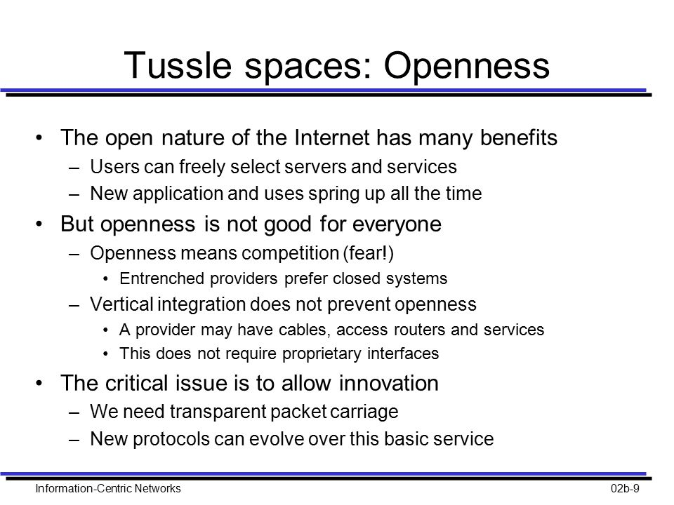 Information-Centric Networks02b-9 Tussle spaces: Openness The open nature of the Internet has many benefits –Users can freely select servers and services –New application and uses spring up all the time But openness is not good for everyone –Openness means competition (fear!) Entrenched providers prefer closed systems –Vertical integration does not prevent openness A provider may have cables, access routers and services This does not require proprietary interfaces The critical issue is to allow innovation –We need transparent packet carriage –New protocols can evolve over this basic service