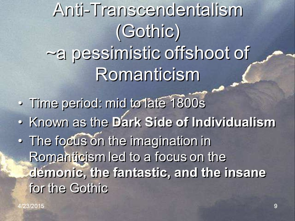 4/23/20159 Anti-Transcendentalism (Gothic) ~a pessimistic offshoot of Romanticism Time period: mid to late 1800s Known as the Dark Side of Individuali
