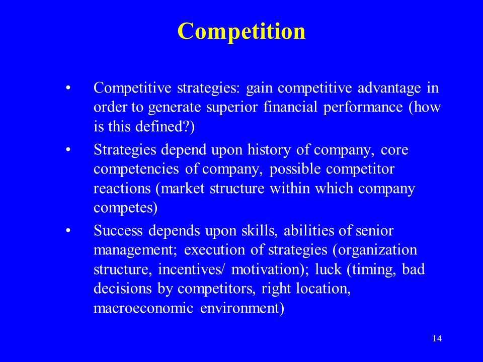 14 Competition Competitive strategies: gain competitive advantage in order to generate superior financial performance (how is this defined ) Strategies depend upon history of company, core competencies of company, possible competitor reactions (market structure within which company competes) Success depends upon skills, abilities of senior management; execution of strategies (organization structure, incentives/ motivation); luck (timing, bad decisions by competitors, right location, macroeconomic environment)