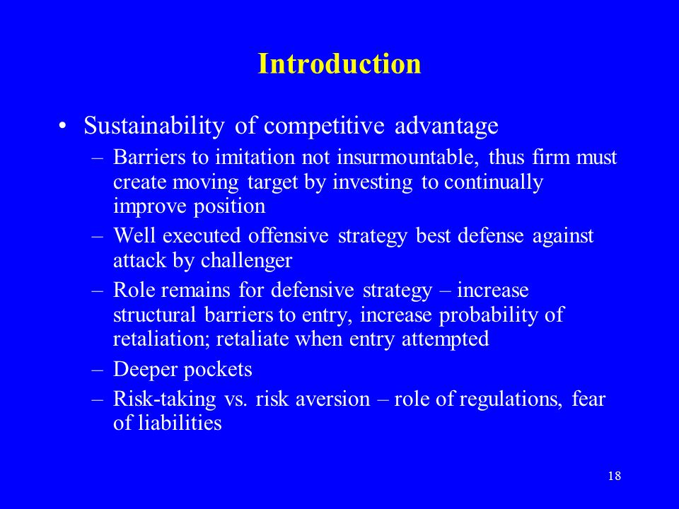 18 Introduction Sustainability of competitive advantage –Barriers to imitation not insurmountable, thus firm must create moving target by investing to continually improve position –Well executed offensive strategy best defense against attack by challenger –Role remains for defensive strategy – increase structural barriers to entry, increase probability of retaliation; retaliate when entry attempted –Deeper pockets –Risk-taking vs.