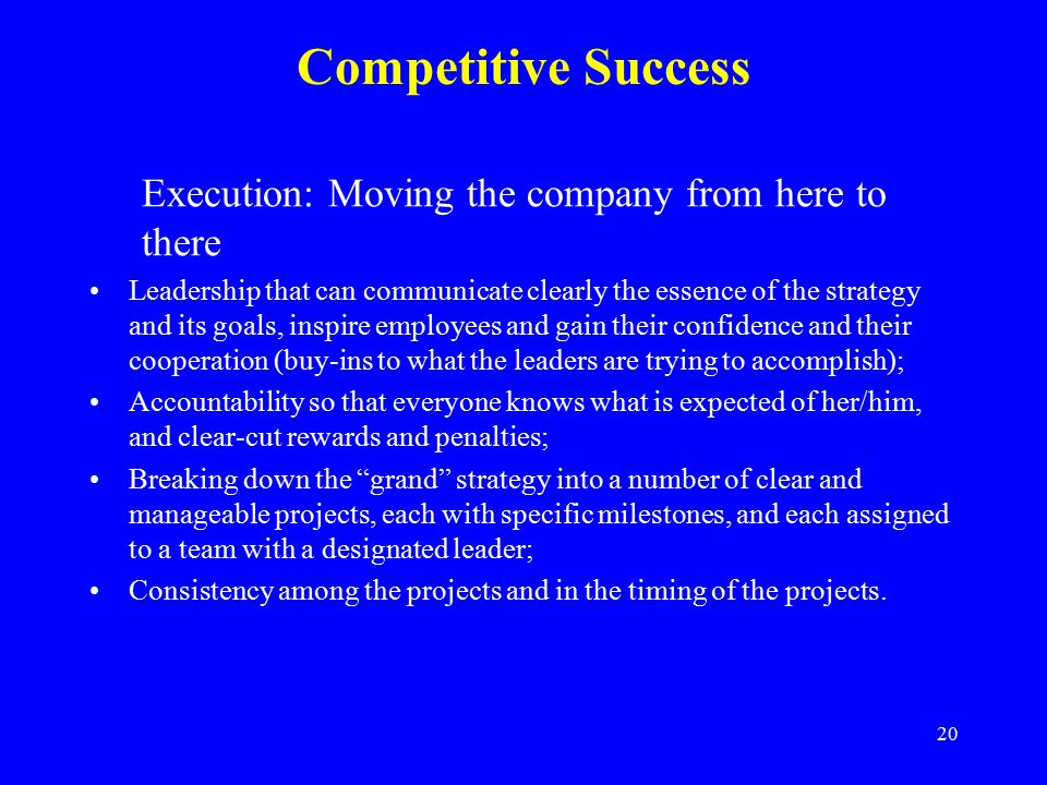 20 Competitive Success Execution: Moving the company from here to there Leadership that can communicate clearly the essence of the strategy and its goals, inspire employees and gain their confidence and their cooperation (buy-ins to what the leaders are trying to accomplish); Accountability so that everyone knows what is expected of her/him, and clear-cut rewards and penalties; Breaking down the grand strategy into a number of clear and manageable projects, each with specific milestones, and each assigned to a team with a designated leader; Consistency among the projects and in the timing of the projects.