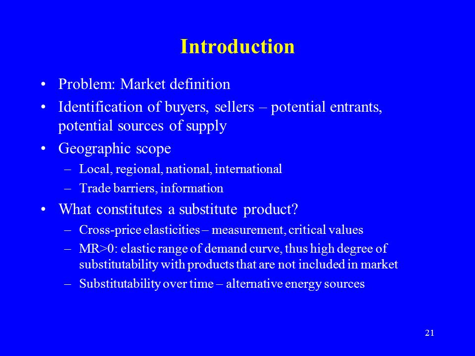 21 Introduction Problem: Market definition Identification of buyers, sellers – potential entrants, potential sources of supply Geographic scope –Local, regional, national, international –Trade barriers, information What constitutes a substitute product.