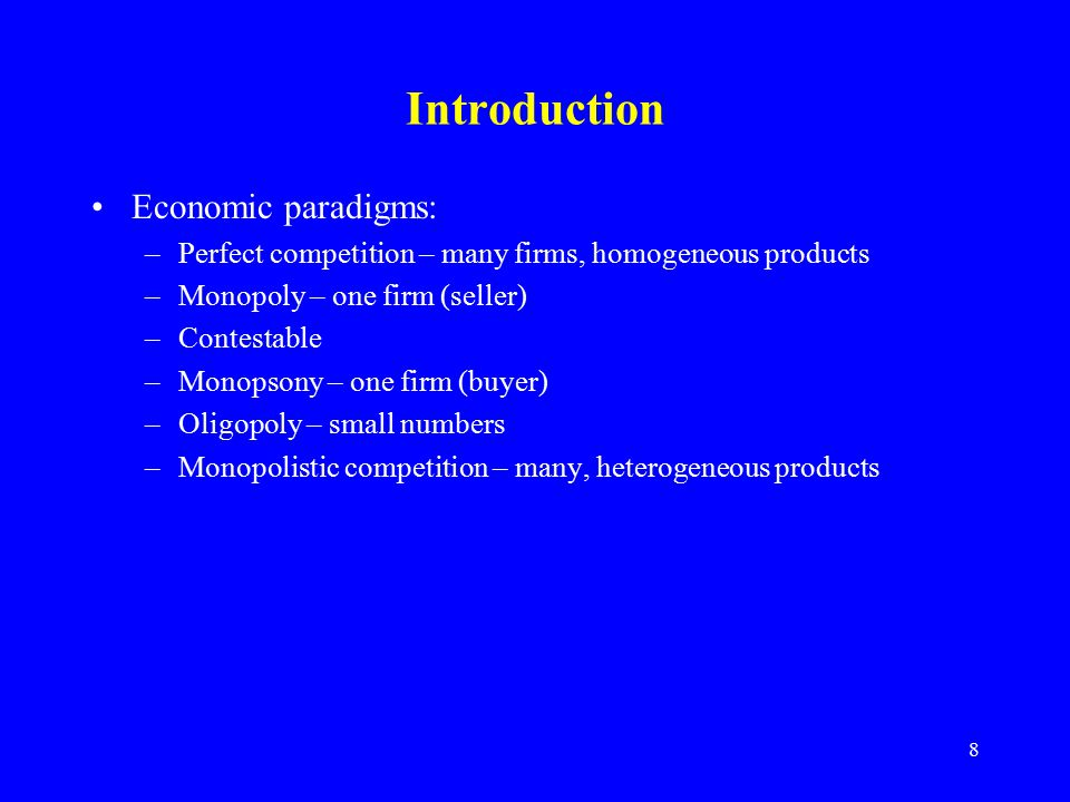 8 Introduction Economic paradigms: –Perfect competition – many firms, homogeneous products –Monopoly – one firm (seller) –Contestable –Monopsony – one firm (buyer) –Oligopoly – small numbers –Monopolistic competition – many, heterogeneous products