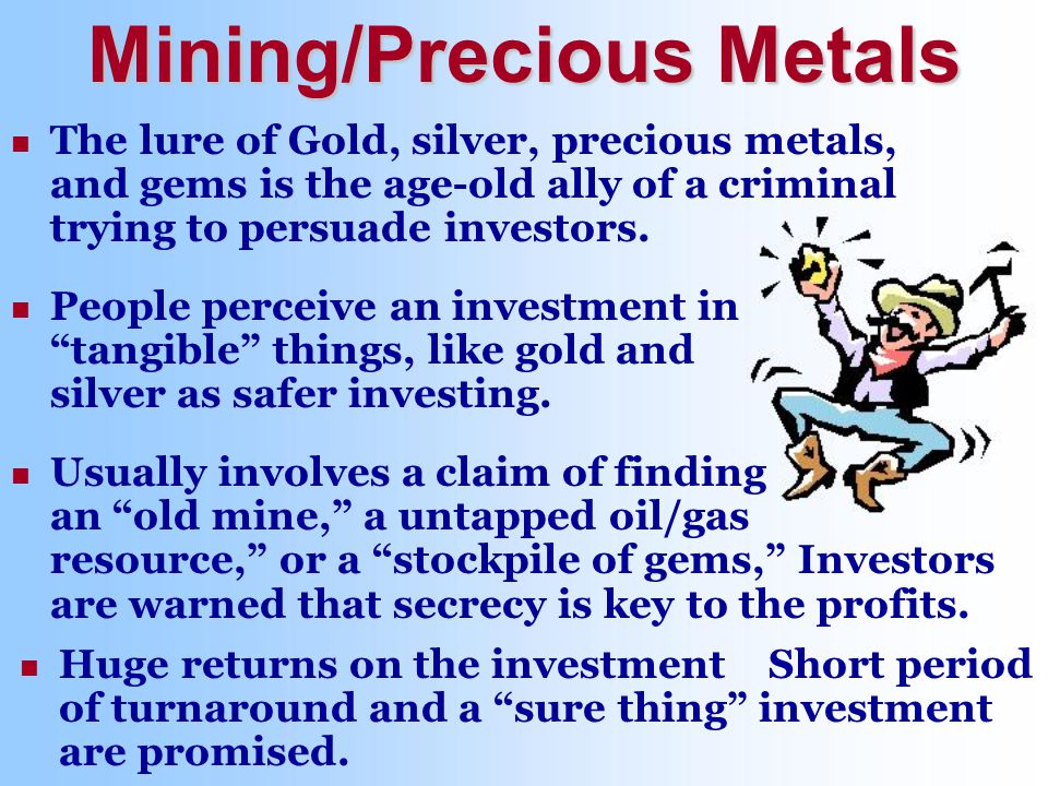 Usually involves a claim of finding an old mine, a untapped oil/gas resource, or a stockpile of gems, Investors are warned that secrecy is key to the profits.