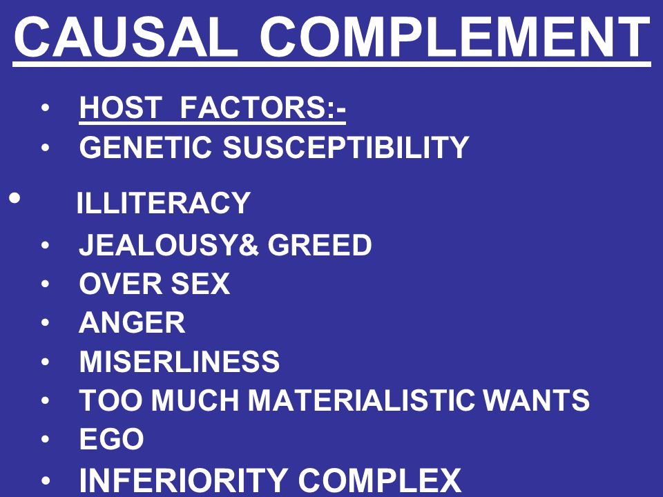 CAUSAL COMPLEMENT HOST FACTORS:- GENETIC SUSCEPTIBILITY ILLITERACY JEALOUSY& GREED OVER SEX ANGER MISERLINESS TOO MUCH MATERIALISTIC WANTS EGO INFERIO