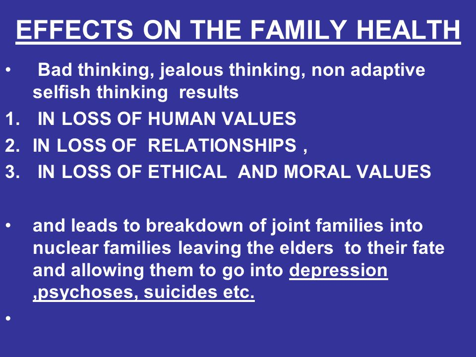 EFFECTS ON THE FAMILY HEALTH Bad thinking, jealous thinking, non adaptive selfish thinking results 1. IN LOSS OF HUMAN VALUES 2.IN LOSS OF RELATIONSHI