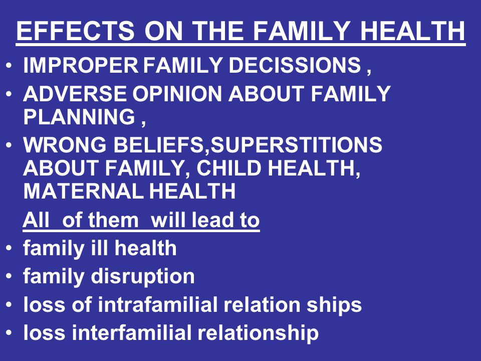 EFFECTS ON THE FAMILY HEALTH IMPROPER FAMILY DECISSIONS, ADVERSE OPINION ABOUT FAMILY PLANNING, WRONG BELIEFS,SUPERSTITIONS ABOUT FAMILY, CHILD HEALTH
