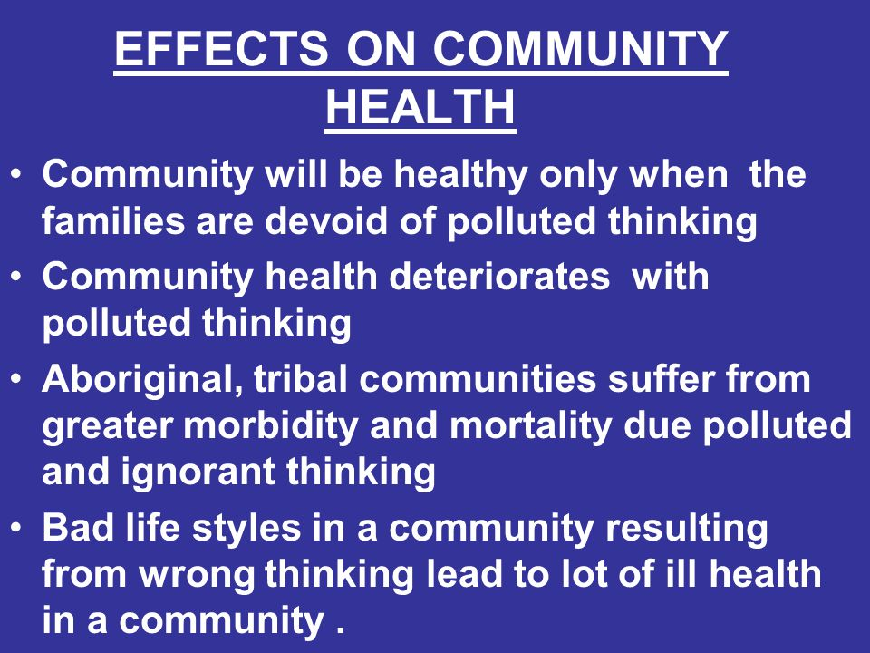 EFFECTS ON COMMUNITY HEALTH Community will be healthy only when the families are devoid of polluted thinking Community health deteriorates with pollut