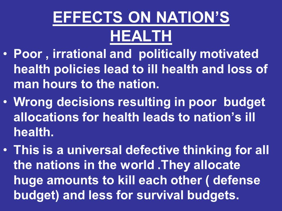 EFFECTS ON NATION'S HEALTH Poor, irrational and politically motivated health policies lead to ill health and loss of man hours to the nation. Wrong de