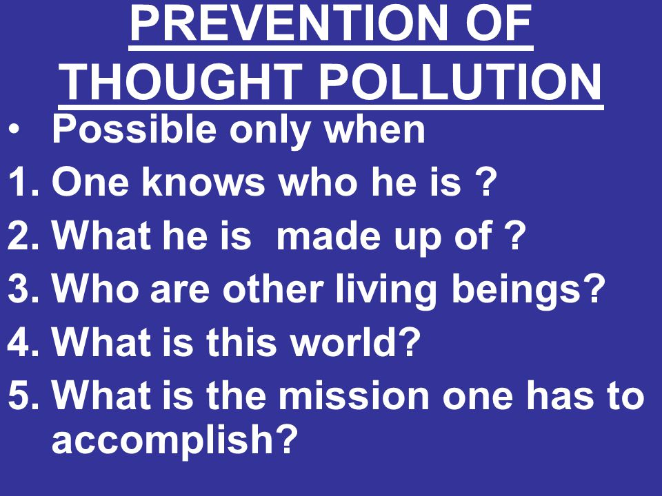 PREVENTION OF THOUGHT POLLUTION Possible only when 1.One knows who he is ? 2.What he is made up of ? 3.Who are other living beings? 4.What is this wor