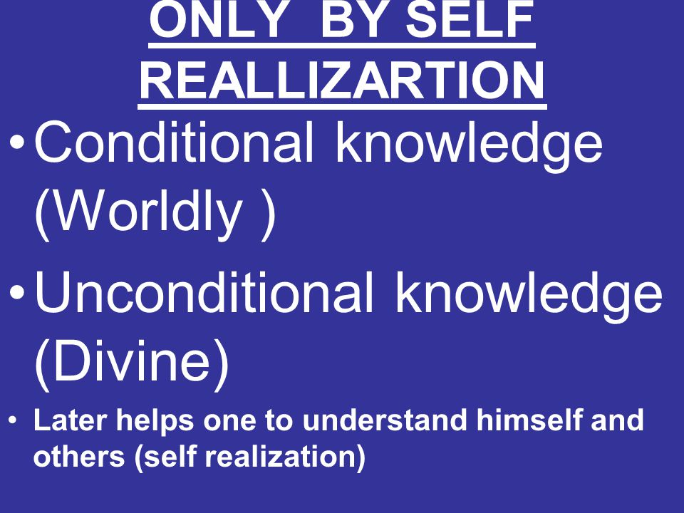ONLY BY SELF REALLIZARTION Conditional knowledge (Worldly ) Unconditional knowledge (Divine) Later helps one to understand himself and others (self re