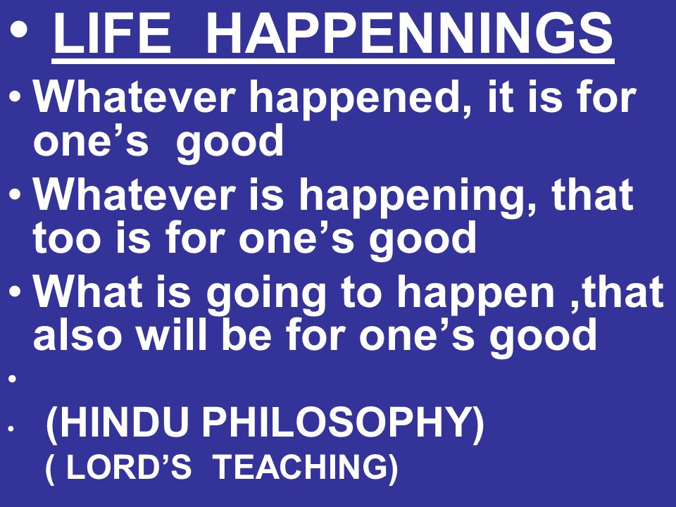 LIFE HAPPENNINGS Whatever happened, it is for one's good Whatever is happening, that too is for one's good What is going to happen,that also will be f