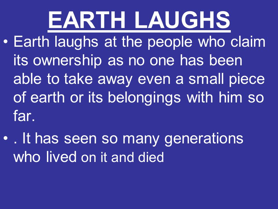 EARTH LAUGHS Earth laughs at the people who claim its ownership as no one has been able to take away even a small piece of earth or its belongings wit