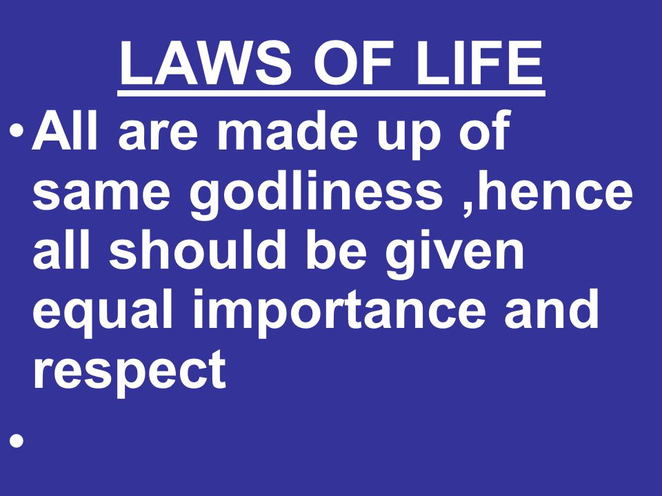 LAWS OF LIFE All are made up of same godliness,hence all should be given equal importance and respect