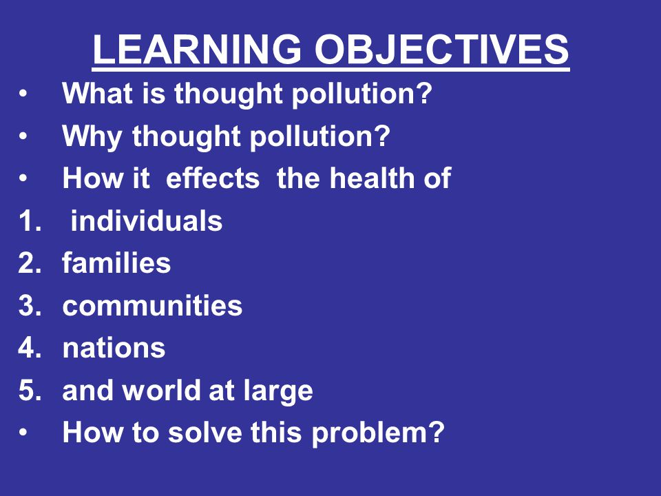 LEARNING OBJECTIVES What is thought pollution? Why thought pollution? How it effects the health of 1. individuals 2.families 3.communities 4.nations 5