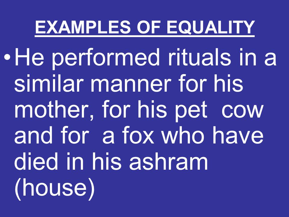 EXAMPLES OF EQUALITY He performed rituals in a similar manner for his mother, for his pet cow and for a fox who have died in his ashram (house)