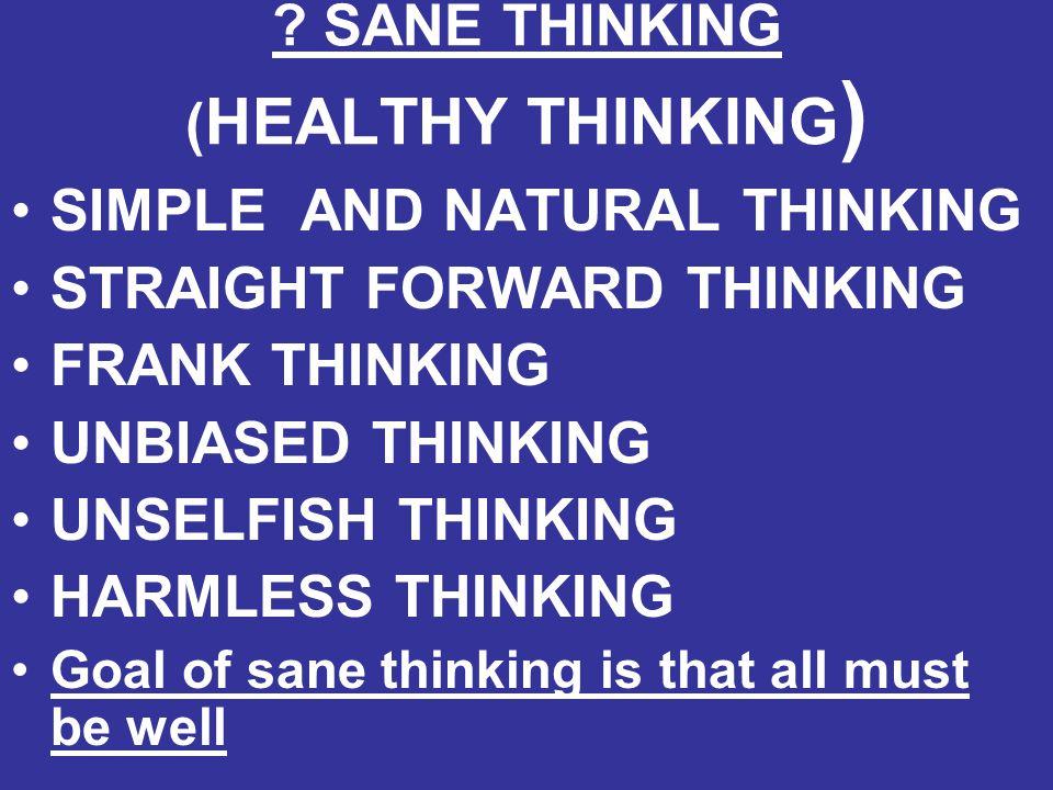 ? SANE THINKING ( HEALTHY THINKING ) SIMPLE AND NATURAL THINKING STRAIGHT FORWARD THINKING FRANK THINKING UNBIASED THINKING UNSELFISH THINKING HARMLES