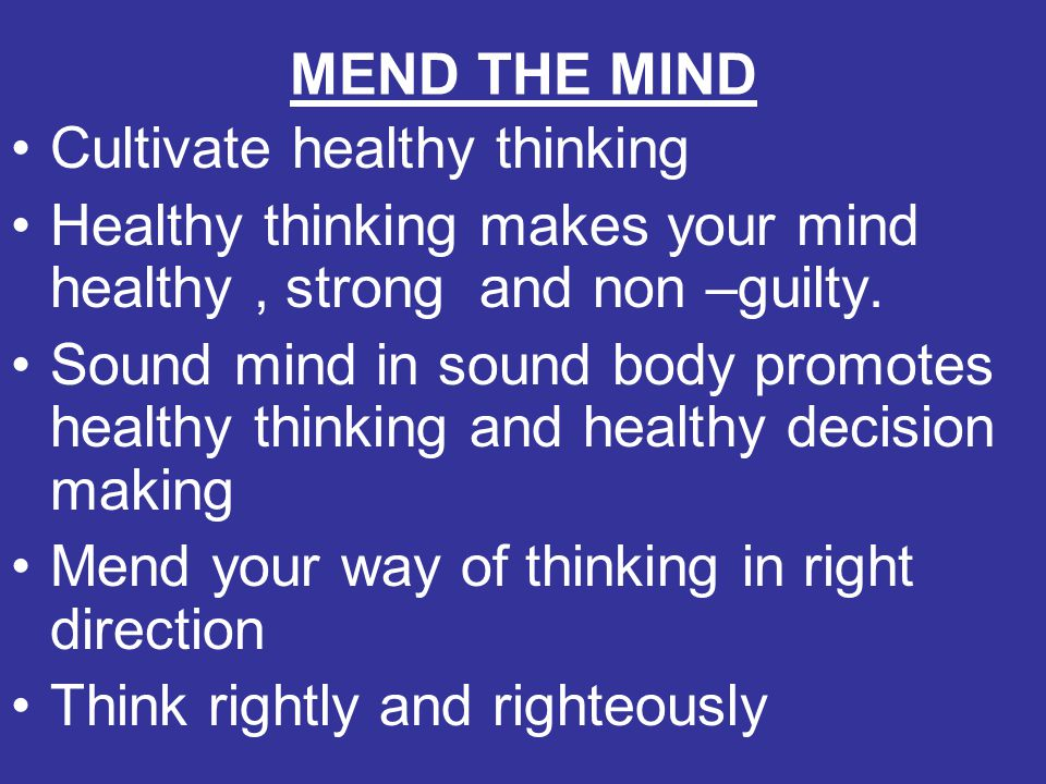 MEND THE MIND Cultivate healthy thinking Healthy thinking makes your mind healthy, strong and non –guilty. Sound mind in sound body promotes healthy t
