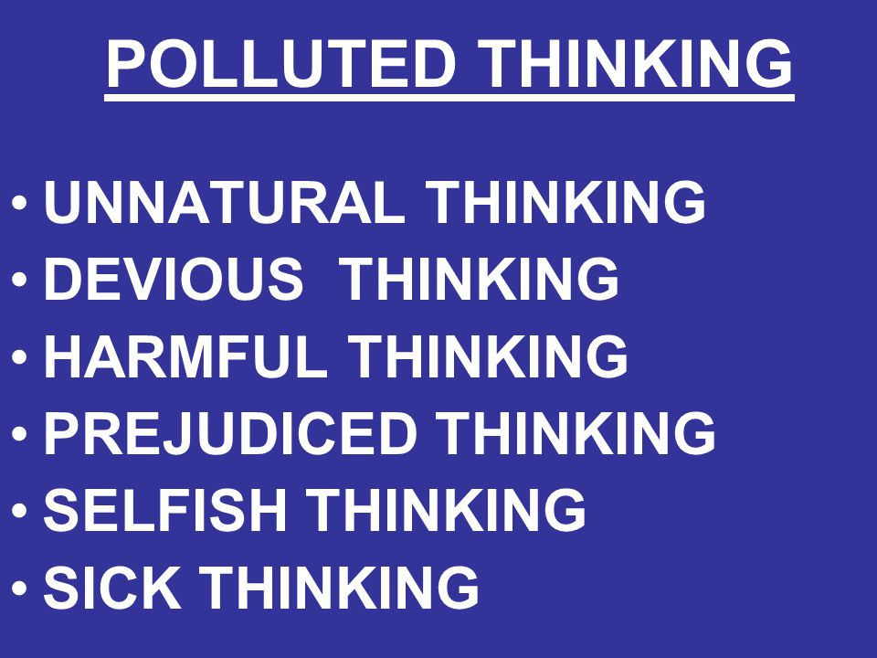 POLLUTED THINKING UNNATURAL THINKING DEVIOUS THINKING HARMFUL THINKING PREJUDICED THINKING SELFISH THINKING SICK THINKING