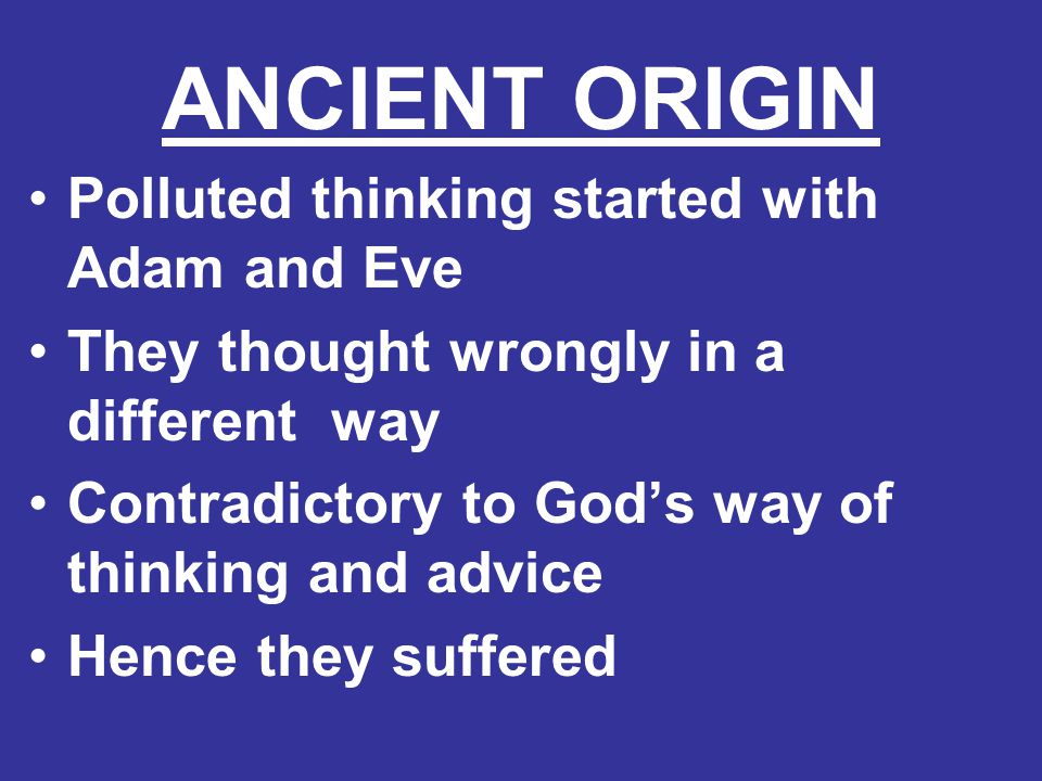 ANCIENT ORIGIN Polluted thinking started with Adam and Eve They thought wrongly in a different way Contradictory to God's way of thinking and advice H