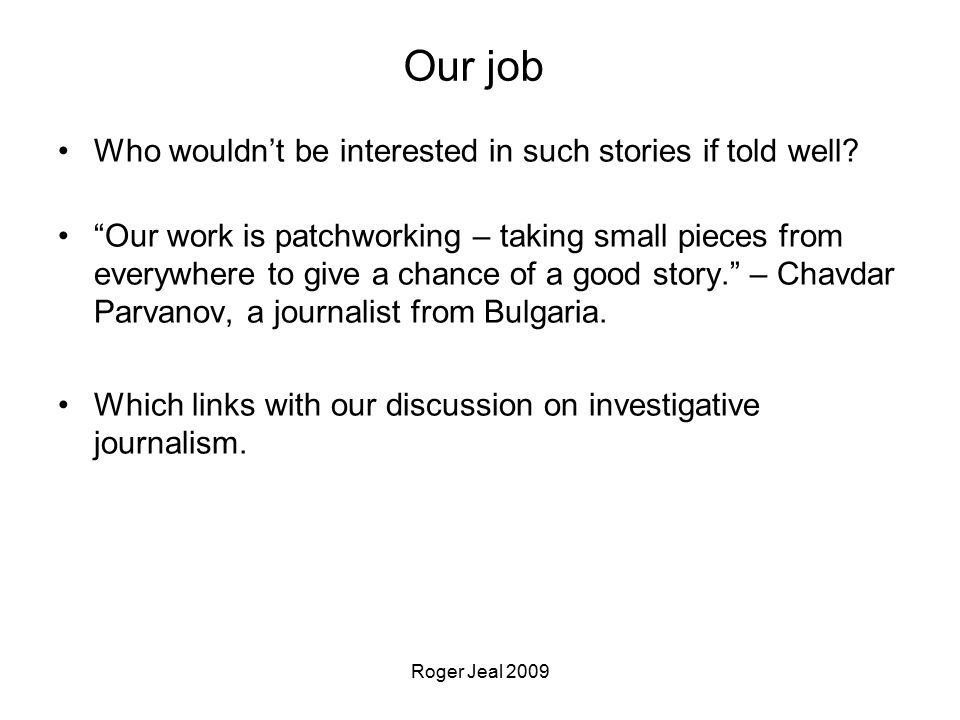 Roger Jeal 2009 Our job Who wouldn't be interested in such stories if told well.