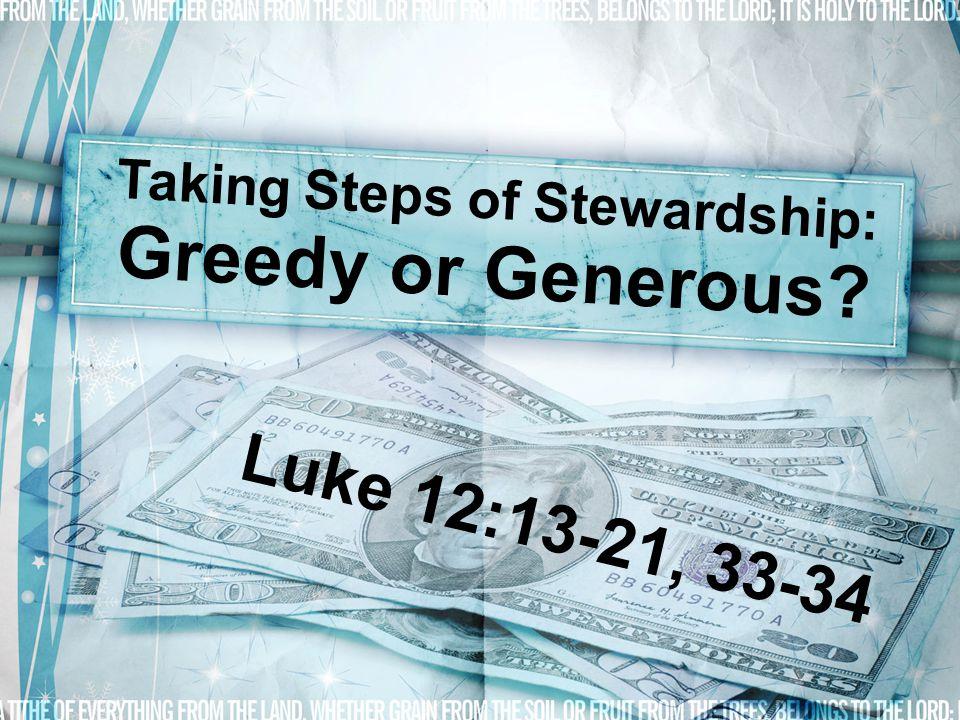 Taking Steps of Stewardship: Greedy or Generous? Luke 12:13-21, 33-34