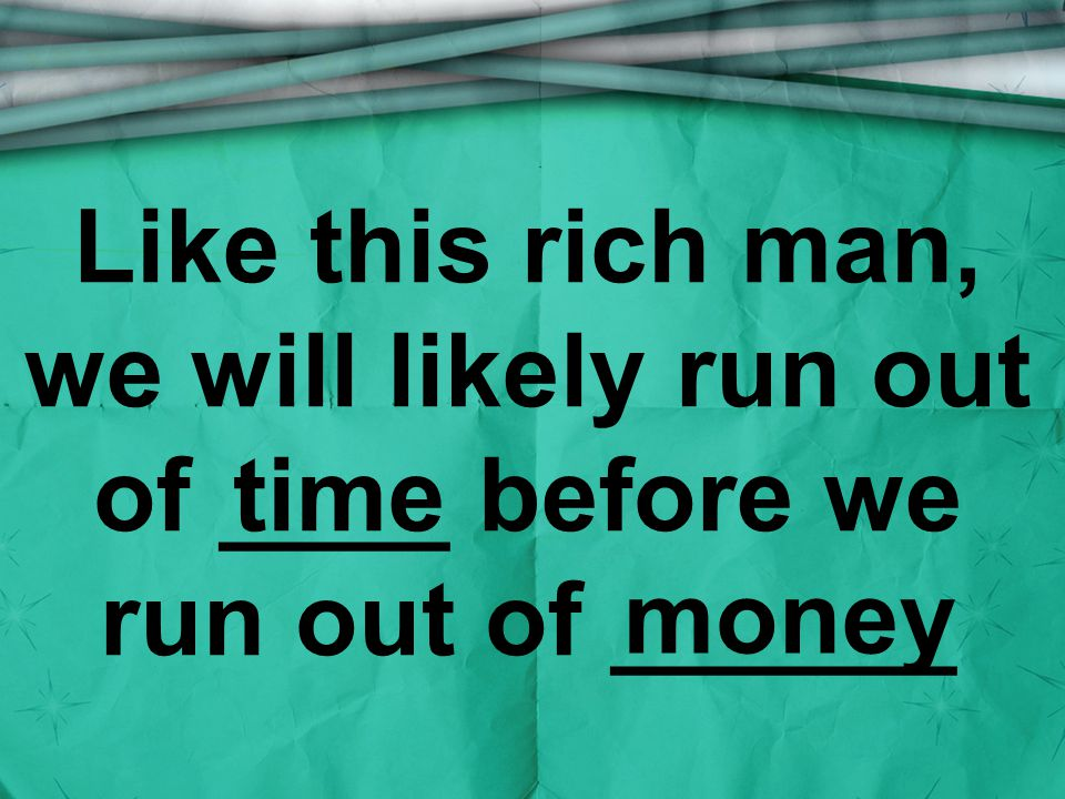 Like this rich man, we will likely run out of ____ before we run out of ______ money time