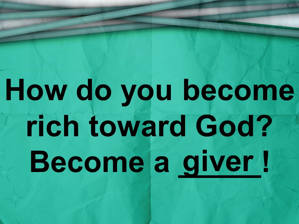 How do you become rich toward God Become a _____! giver