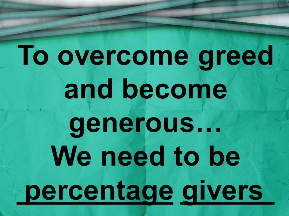 To overcome greed and become generous… We need to be __________ ______ percentage givers