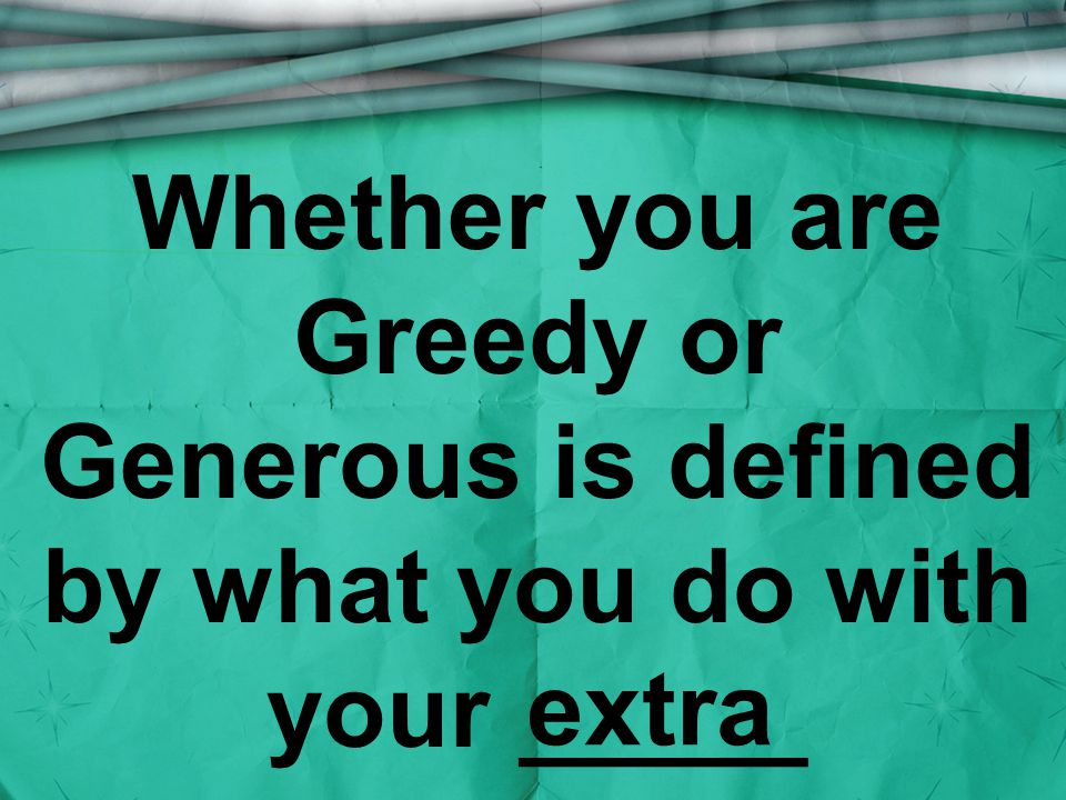 Whether you are Greedy or Generous is defined by what you do with your _____ extra