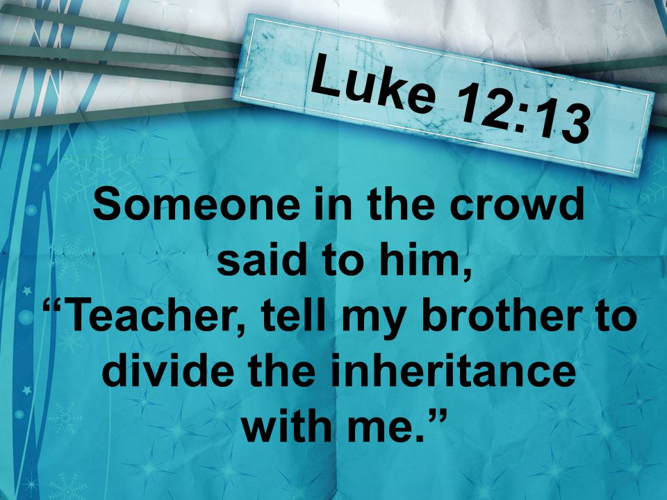 Luke 12:13 Someone in the crowd said to him, Teacher, tell my brother to divide the inheritance with me.