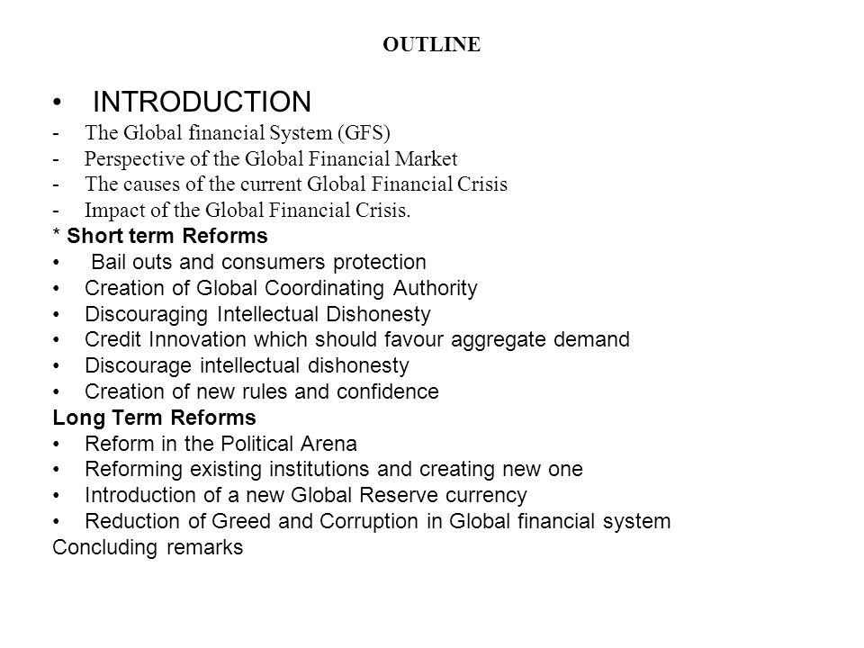 OUTLINE INTRODUCTION -The Global financial System (GFS) -Perspective of the Global Financial Market -The causes of the current Global Financial Crisis