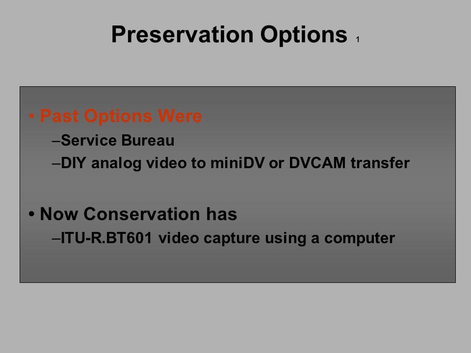 Preservation Options 1 Past Options Were –Service Bureau –DIY analog video to miniDV or DVCAM transfer Now Conservation has –ITU-R.BT601 video capture using a computer