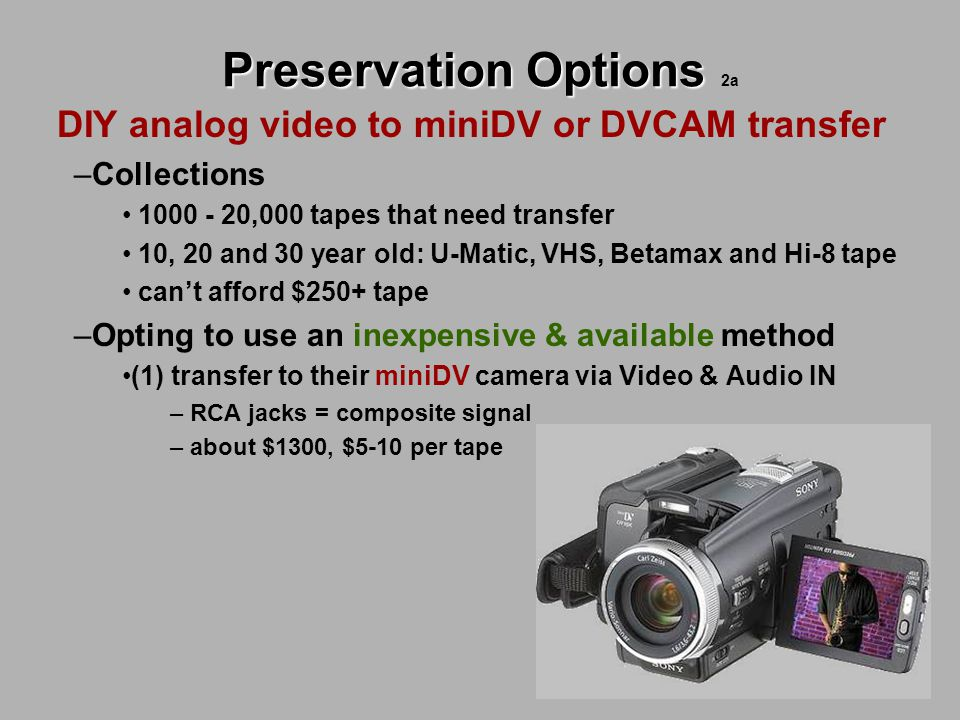 Preservation Options Preservation Options 2a DIY analog video to miniDV or DVCAM transfer –Collections 1000 - 20,000 tapes that need transfer 10, 20 a