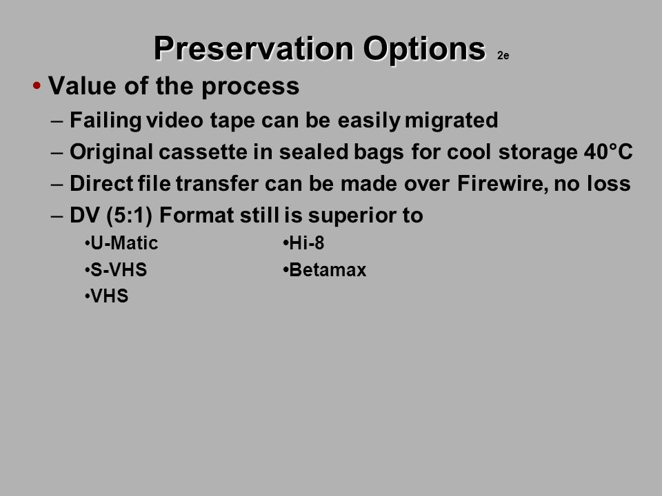Preservation Options Preservation Options 2e Value of the process – Failing video tape can be easily migrated – Original cassette in sealed bags for c