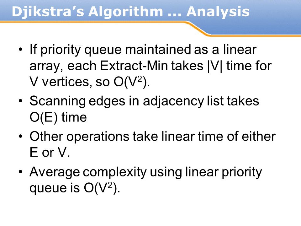 If priority queue maintained as a linear array, each Extract-Min takes  V  time for V vertices, so O(V 2 ). Scanning edges in adjacency list takes O(E