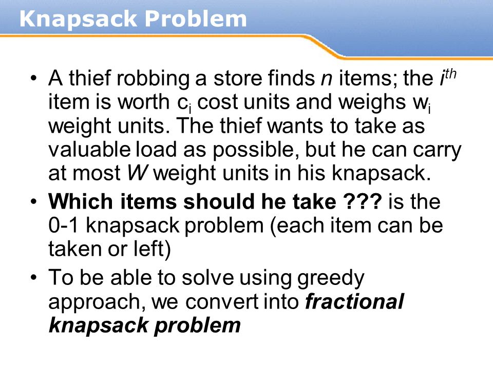 A thief robbing a store finds n items; the i th item is worth c i cost units and weighs w i weight units. The thief wants to take as valuable load as