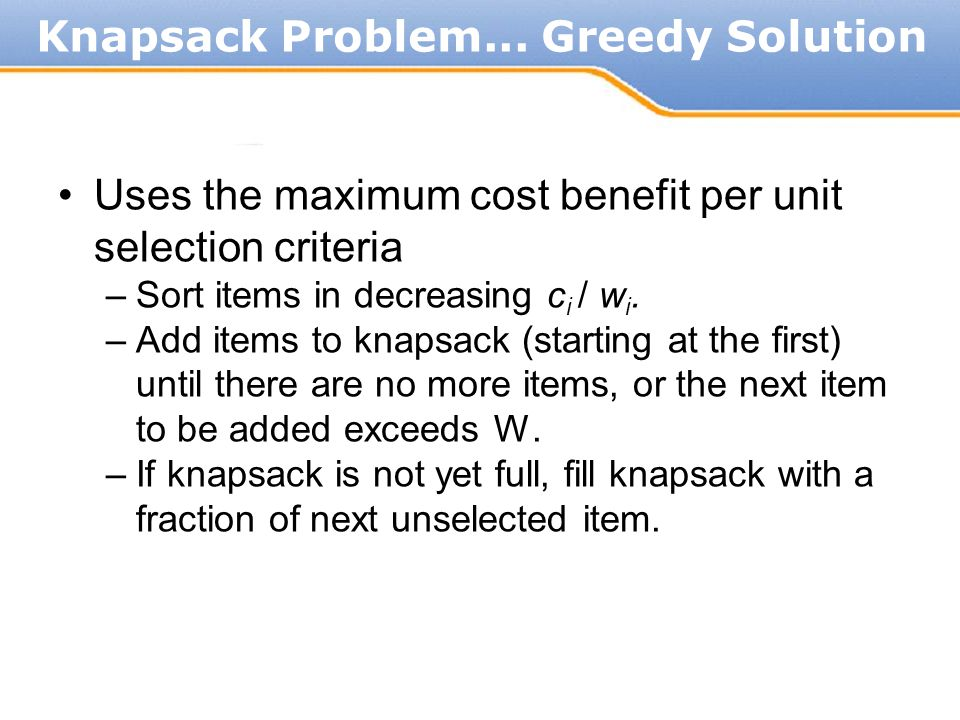 Uses the maximum cost benefit per unit selection criteria –Sort items in decreasing c i / w i. –Add items to knapsack (starting at the first) until th