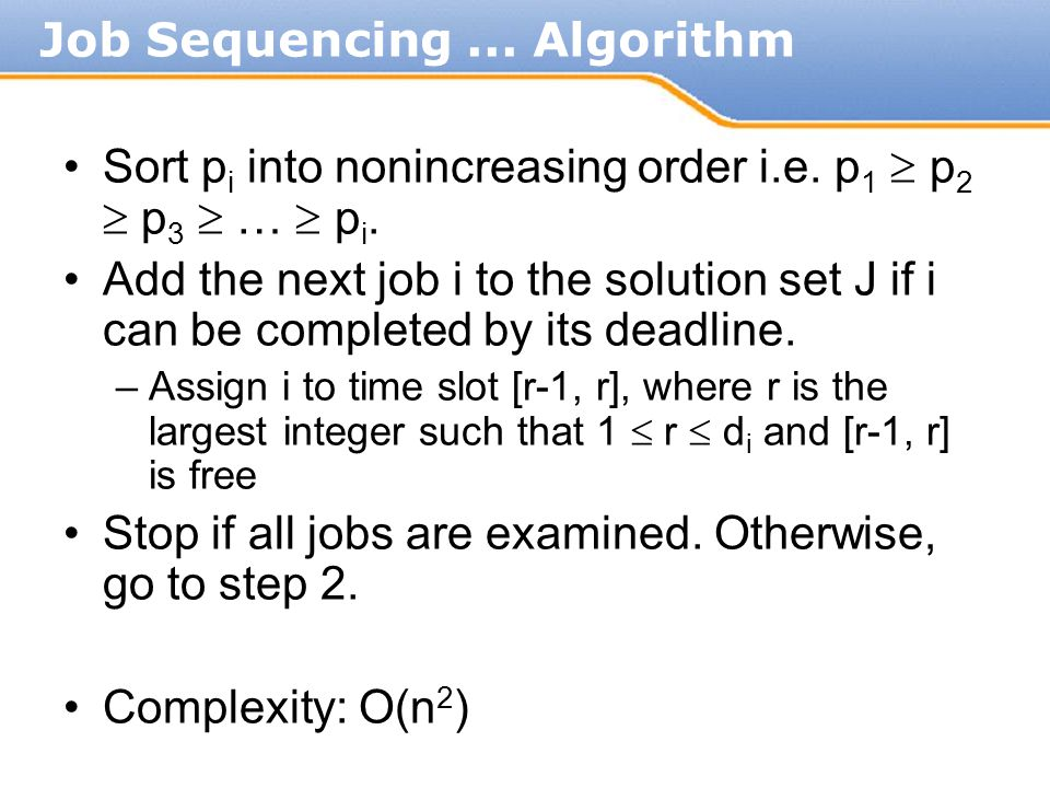 Sort p i into nonincreasing order i.e. p 1  p 2  p 3  …  p i. Add the next job i to the solution set J if i can be completed by its deadline. –Ass