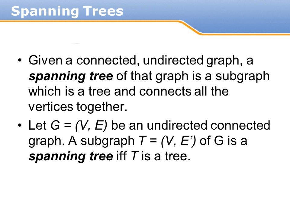A minimum spanning tree (MST) or minimum weight spanning tree is then a spanning tree with weight less than or equal to the weight of every other spanning tree.